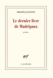Le dernier livre de madrigaux | Jaccottet, Philippe (1925-2021). Auteur